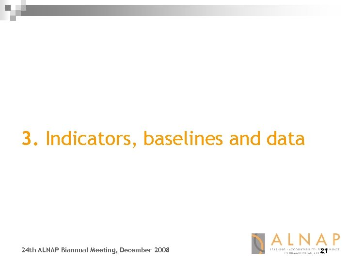 3. Indicators, baselines and data 24 th ALNAP Biannual Meeting, December 2008 21