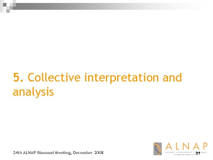 5. Collective interpretation and analysis 24 th ALNAP Biannual Meeting, December 2008 31