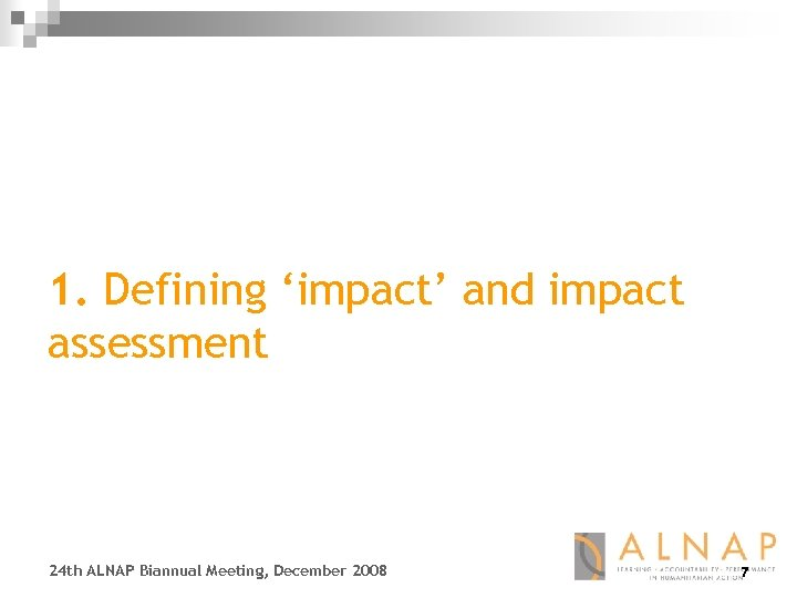 1. Defining 'impact' and impact assessment 24 th ALNAP Biannual Meeting, December 2008 7