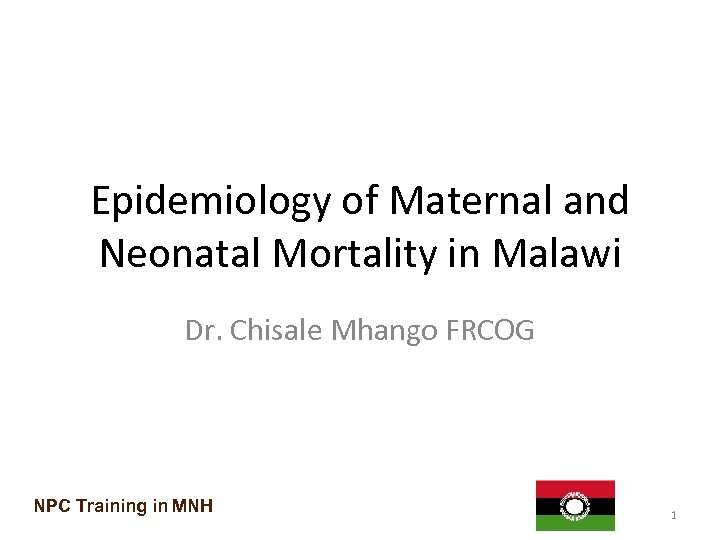 Epidemiology of Maternal and Neonatal Mortality in Malawi Dr. Chisale Mhango FRCOG NPC Training