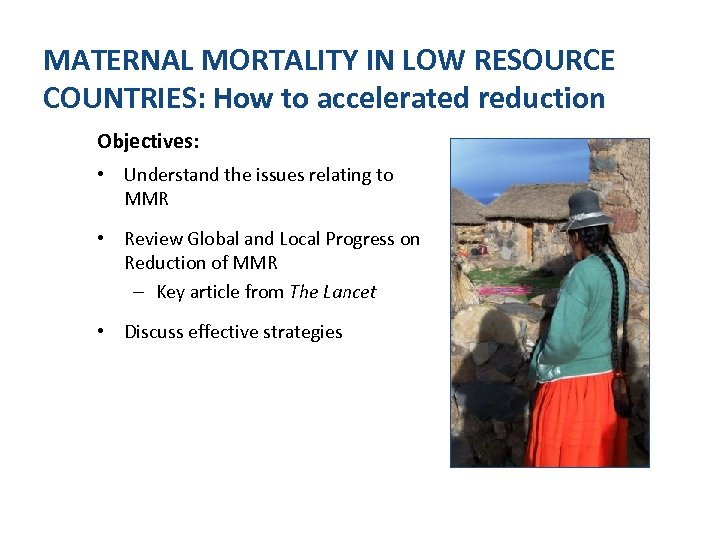 MATERNAL MORTALITY IN LOW RESOURCE COUNTRIES: How to accelerated reduction Objectives: • Understand the