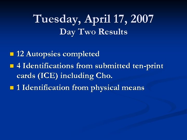 Tuesday, April 17, 2007 Day Two Results 12 Autopsies completed n 4 Identifications from