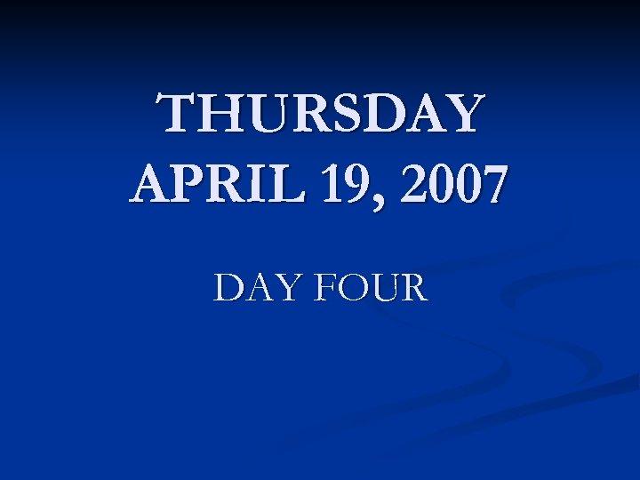 THURSDAY APRIL 19, 2007 DAY FOUR