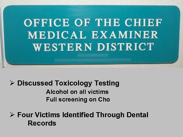 Ø Discussed Toxicology Testing Alcohol on all victims Full screening on Cho Ø Four