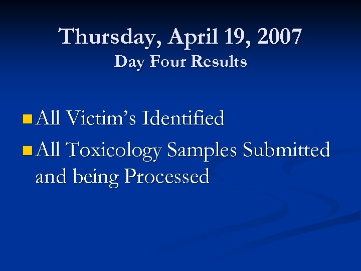 Thursday, April 19, 2007 Day Four Results n All Victim's Identified n All Toxicology
