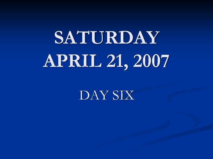 SATURDAY APRIL 21, 2007 DAY SIX