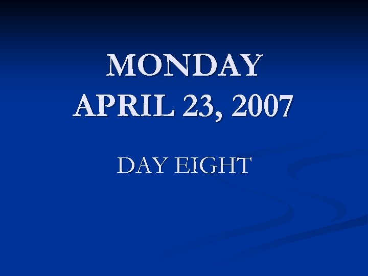 MONDAY APRIL 23, 2007 DAY EIGHT