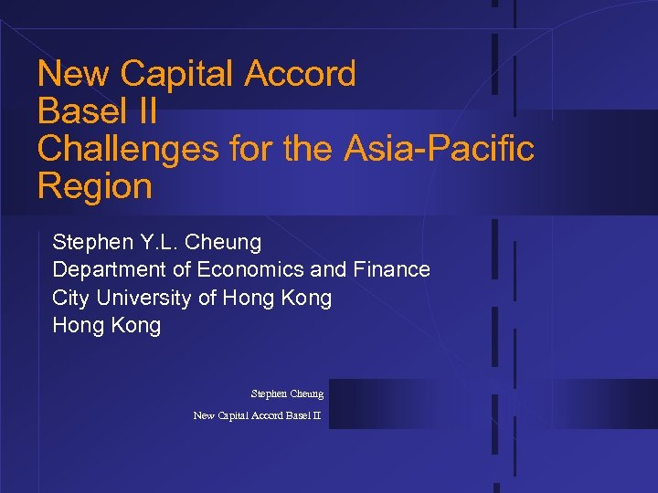 New Capital Accord Basel II Challenges for the Asia-Pacific Region Stephen Y. L. Cheung