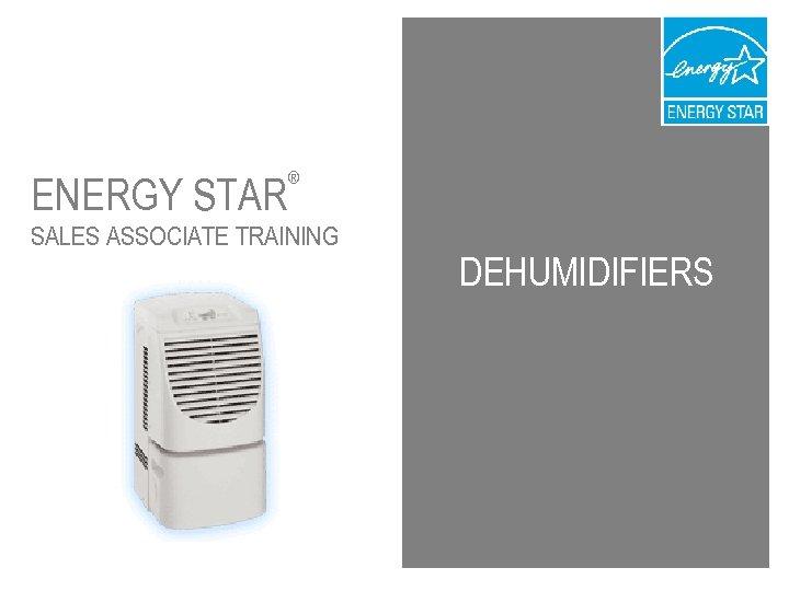 ENERGY STAR ® SALES ASSOCIATE TRAINING DEHUMIDIFIERS