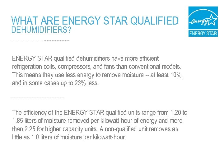 WHAT ARE ENERGY STAR QUALIFIED DEHUMIDIFIERS? ENERGY STAR qualified dehumidifiers have more efficient refrigeration