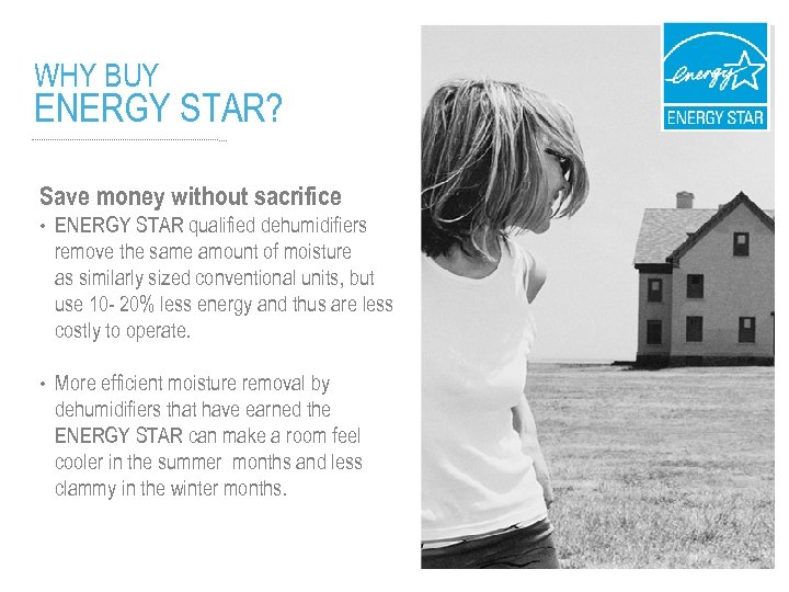 WHY BUY ENERGY STAR? Save money without sacrifice • ENERGY STAR qualified dehumidifiers remove