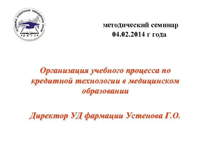 Методический семинар 04. 02. 2014 г года Организация учебного процесса по кредитной технологии в