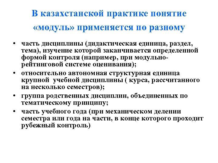 В казахстанской практике понятие «модуль» применяется по разному • часть дисциплины (дидактическая единица, раздел,