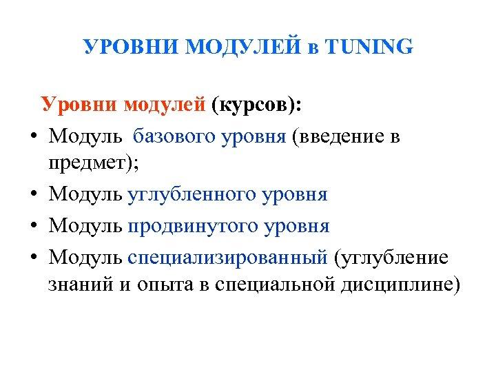 УРОВНИ МОДУЛЕЙ в TUNING Уровни модулей (курсов): • Модуль базового уровня (введение в предмет);