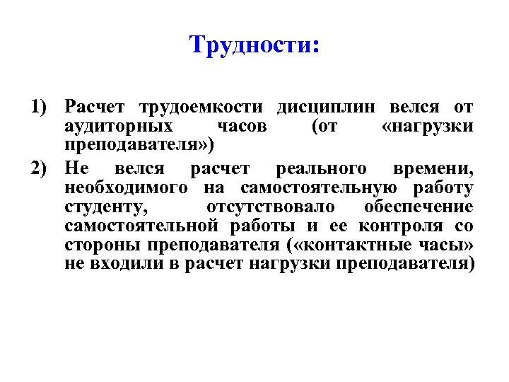 Трудности: 1) Расчет трудоемкости дисциплин велся от аудиторных часов (от «нагрузки преподавателя» ) 2)