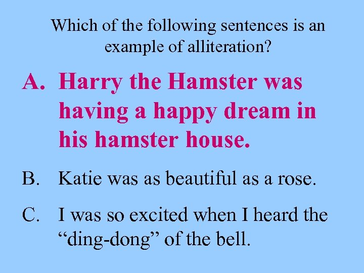 Which of the following sentences is an example of alliteration? A. Harry the Hamster