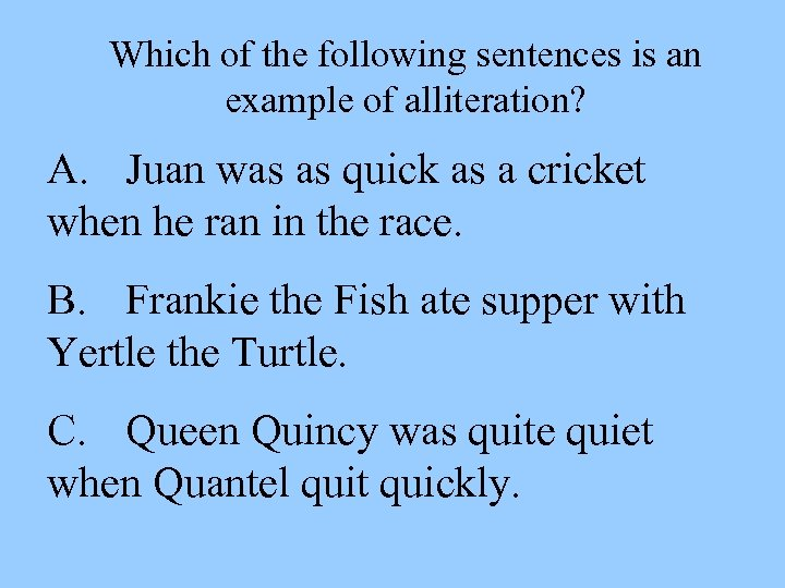 Which of the following sentences is an example of alliteration? A. Juan was as