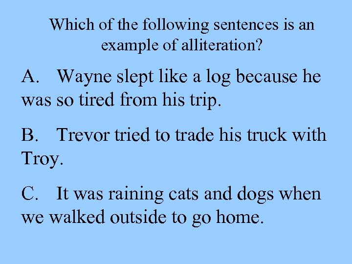 Which of the following sentences is an example of alliteration? A. Wayne slept like