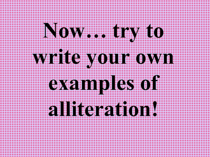 Now… try to write your own examples of alliteration!