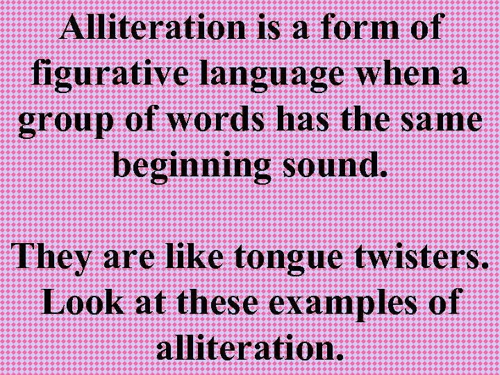 Alliteration is a form of figurative language when a group of words has the