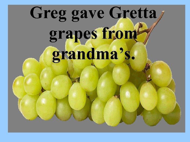 Greg gave Gretta grapes from grandma's.