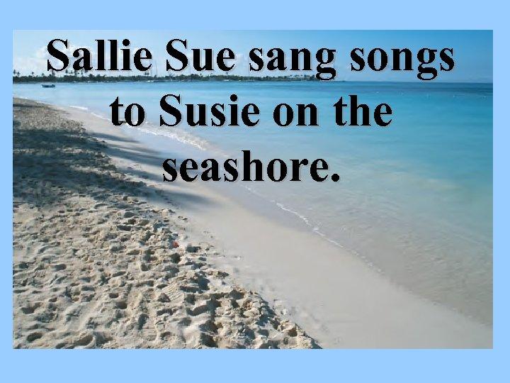 Sallie Sue sang songs to Susie on the seashore.