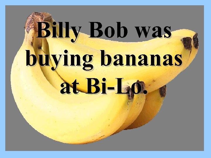 Billy Bob was buying bananas at Bi-Lo.