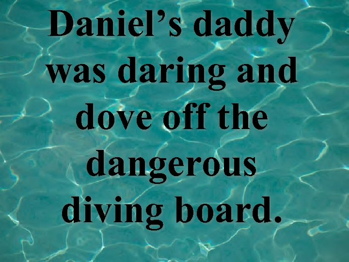 Daniel's daddy was daring and dove off the dangerous diving board.