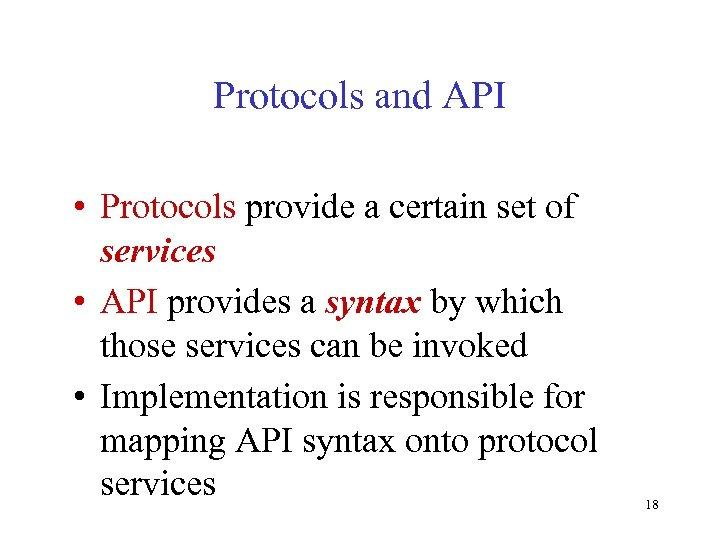 Protocols and API • Protocols provide a certain set of services • API provides