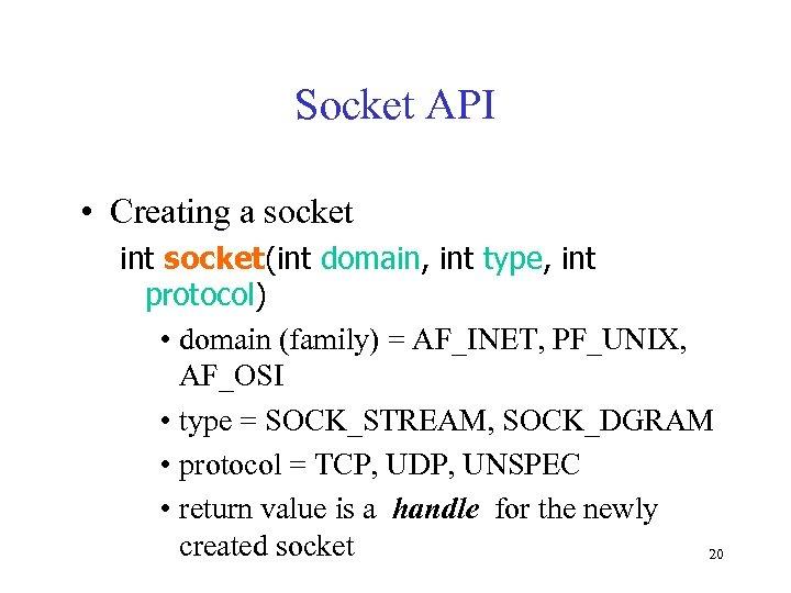 Socket API • Creating a socket int socket(int domain, int type, int protocol) •