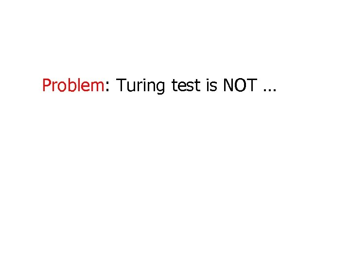 Problem: Turing test is NOT …