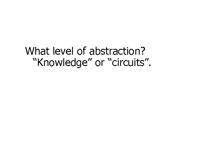 "What level of abstraction? ""Knowledge"" or ""circuits""."