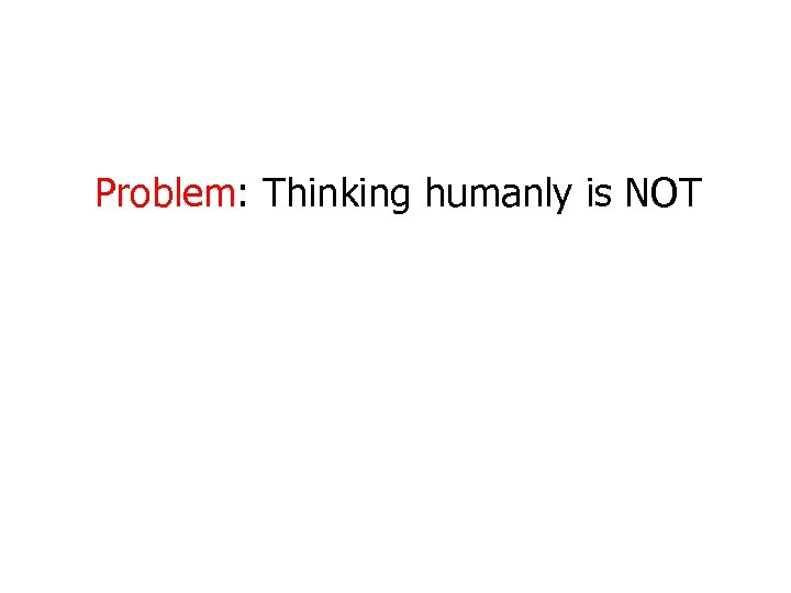 Problem: Thinking humanly is NOT