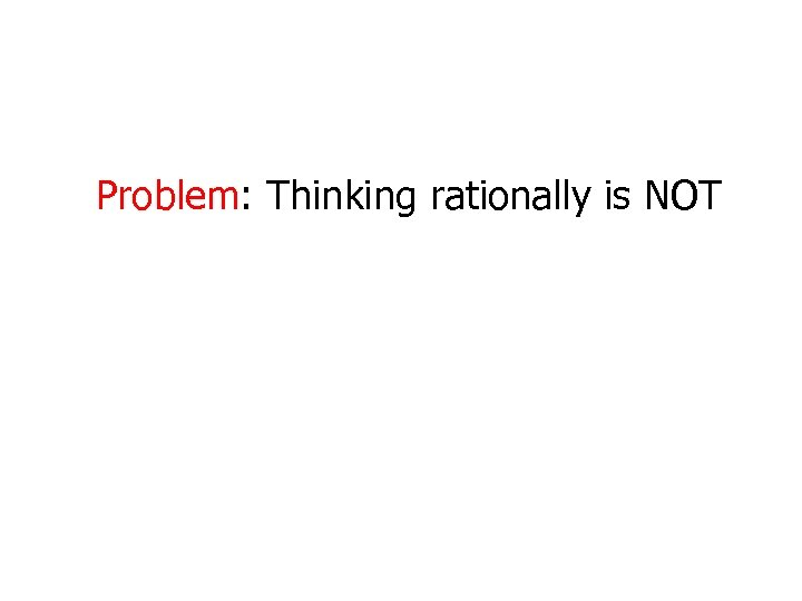 Problem: Thinking rationally is NOT