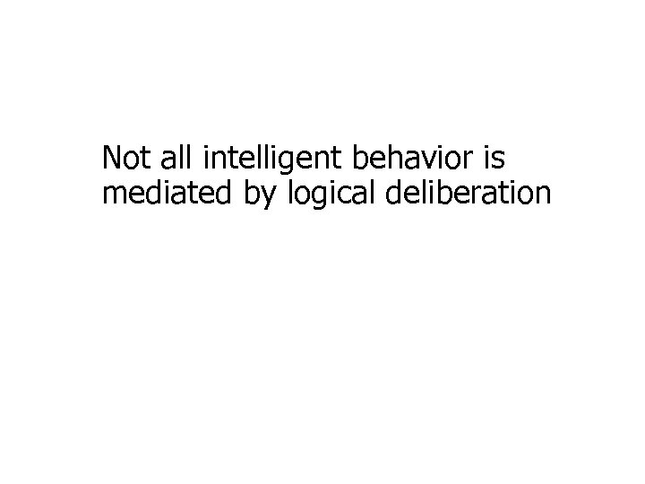 Not all intelligent behavior is mediated by logical deliberation
