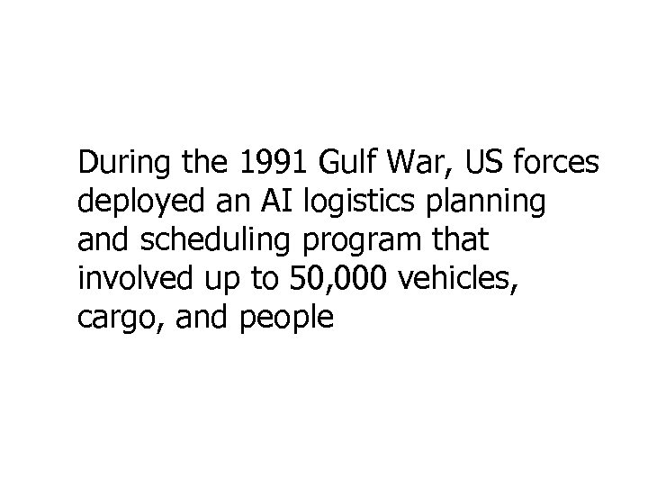 During the 1991 Gulf War, US forces deployed an AI logistics planning and scheduling