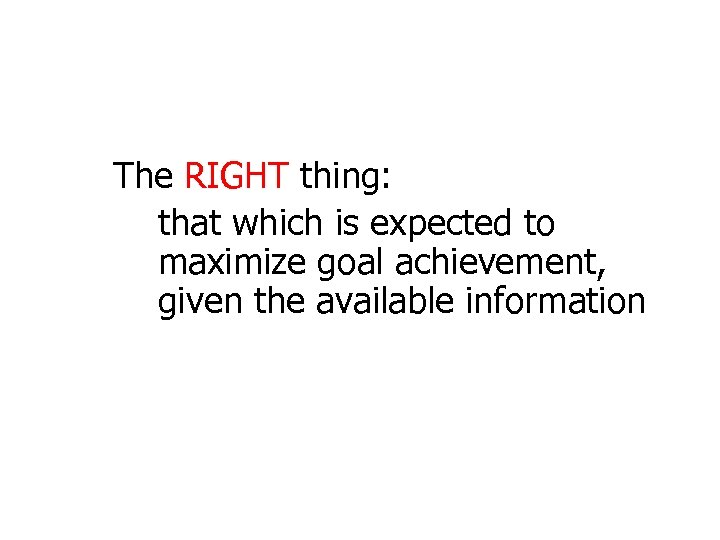 The RIGHT thing: that which is expected to maximize goal achievement, given the available