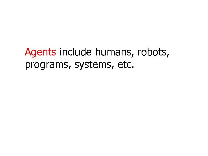 Agents include humans, robots, programs, systems, etc.
