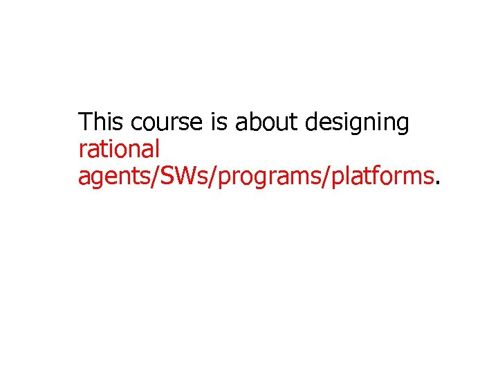 This course is about designing rational agents/SWs/programs/platforms.
