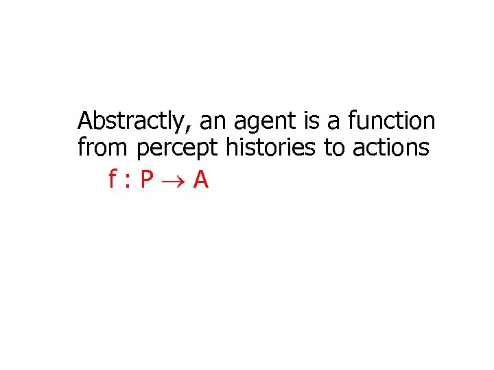 Abstractly, an agent is a function from percept histories to actions f: P A