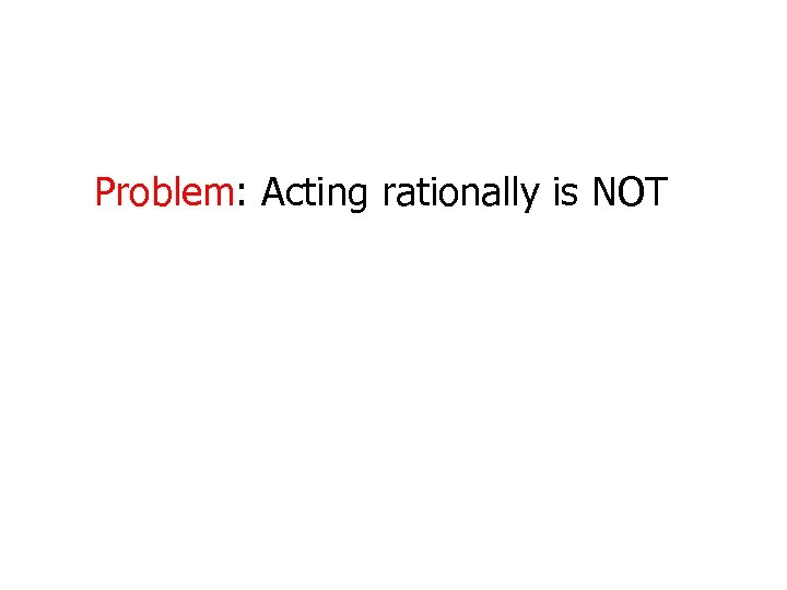 Problem: Acting rationally is NOT