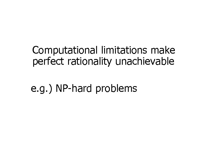 Computational limitations make perfect rationality unachievable e. g. ) NP-hard problems