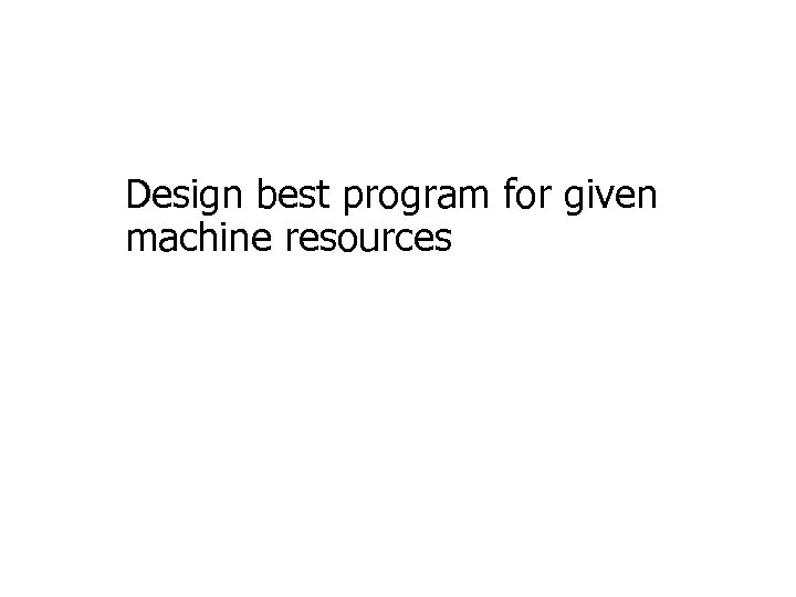 Design best program for given machine resources