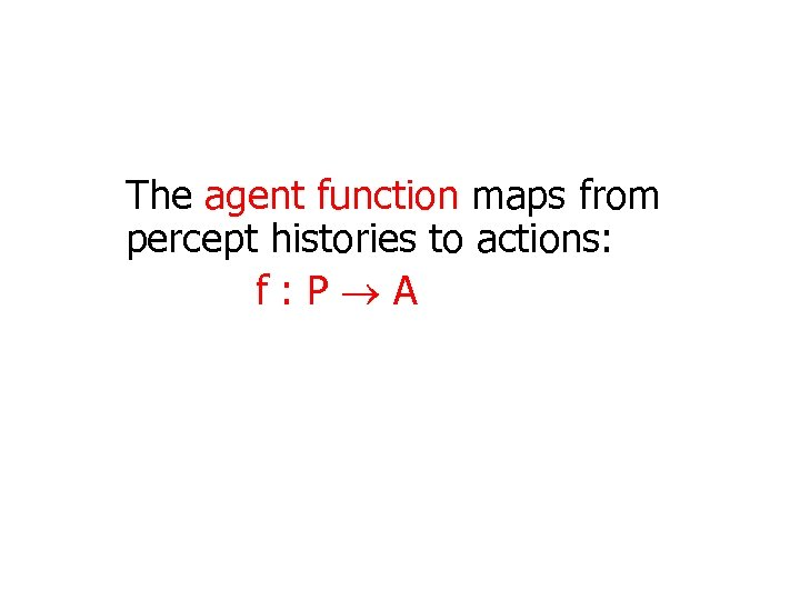 The agent function maps from percept histories to actions: f: P A