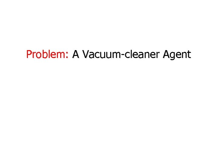 Problem: A Vacuum-cleaner Agent