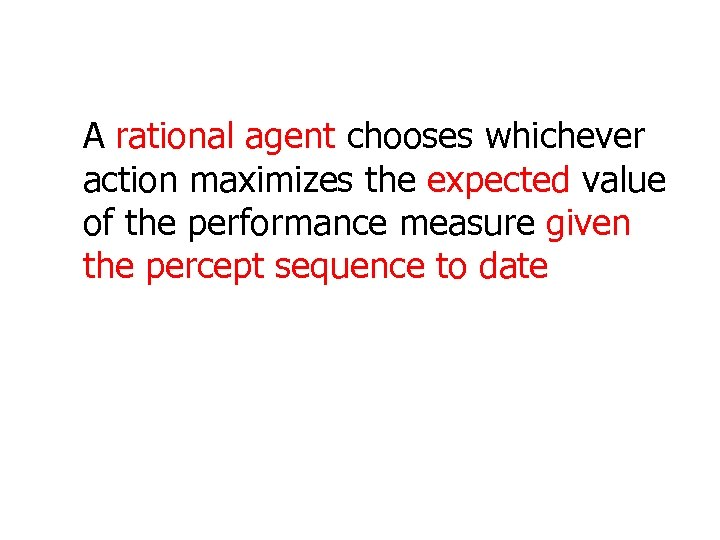 A rational agent chooses whichever action maximizes the expected value of the performance measure