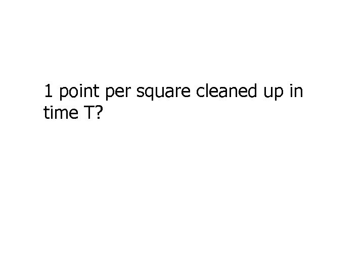 1 point per square cleaned up in time T?