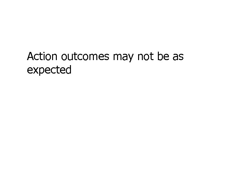 Action outcomes may not be as expected