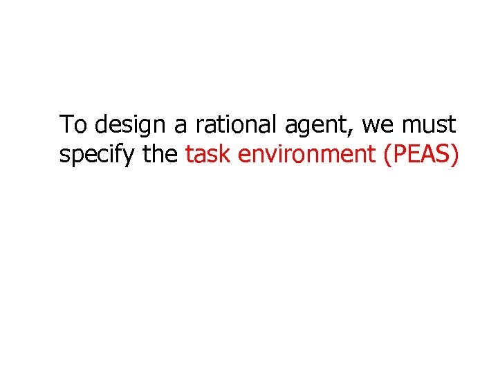 To design a rational agent, we must specify the task environment (PEAS)