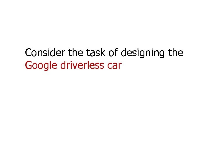 Consider the task of designing the Google driverless car